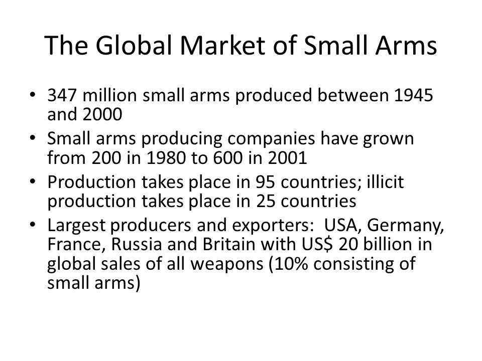 The Global Market of Small Arms 347 million small arms produced between 1945 and 2000 Small arms producing companies have grown from 200 in 1980 to 600 in 2001 Production takes place in 95 countries; illicit production takes place in 25 countries Largest producers and exporters: USA, Germany, France, Russia and Britain with US$ 20 billion in global sales of all weapons (10% consisting of small arms)