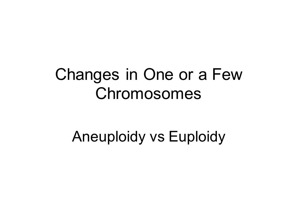 Changes in One or a Few Chromosomes Aneuploidy vs Euploidy