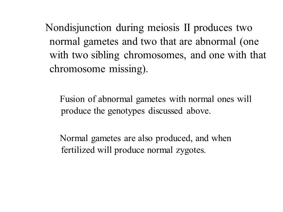 Nondisjunction during meiosis II produces two normal gametes and two that are abnormal (one with two sibling chromosomes, and one with that chromosome