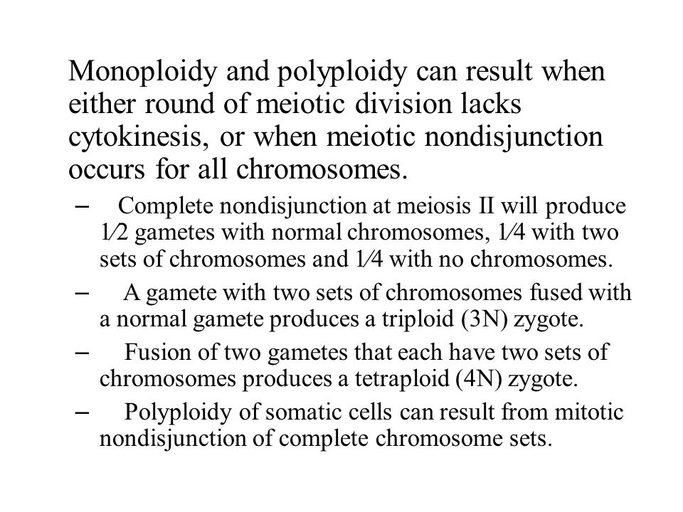 Monoploidy and polyploidy can result when either round of meiotic division lacks cytokinesis, or when meiotic nondisjunction occurs for all chromosome
