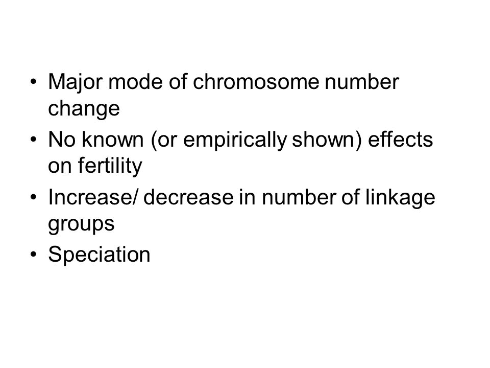 Major mode of chromosome number change No known (or empirically shown) effects on fertility Increase/ decrease in number of linkage groups Speciation