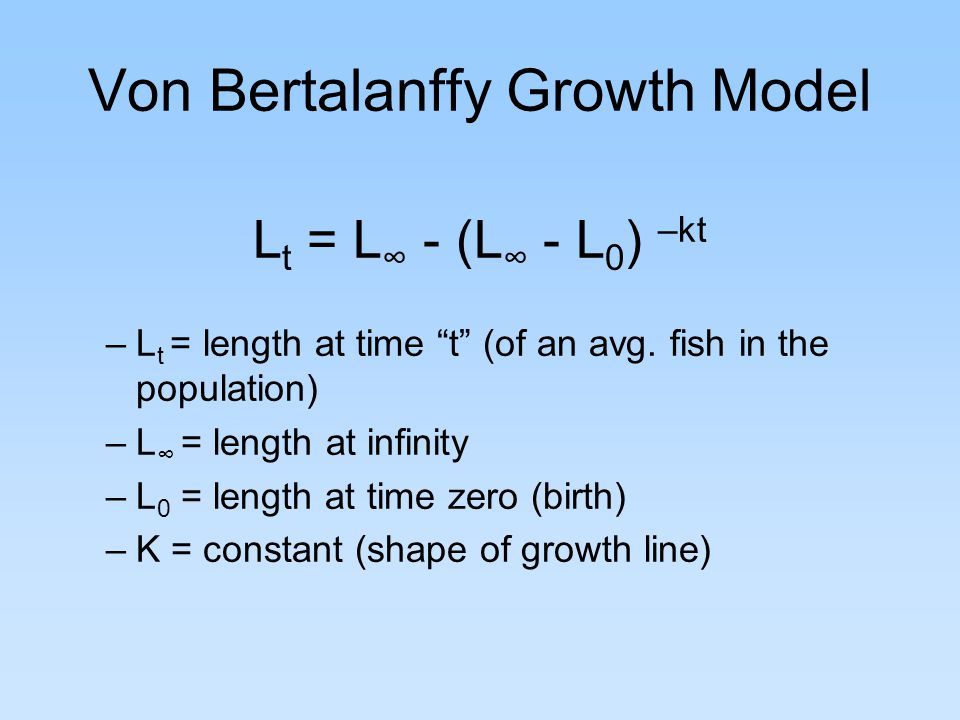Von Bertalanffy Growth Model L t = L ∞ - (L ∞ - L 0 ) –kt –L t = length at time t (of an avg.