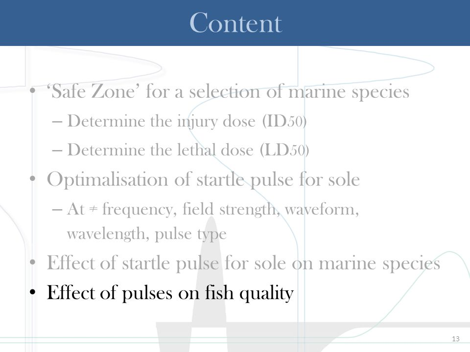 13 Content 'Safe Zone' for a selection of marine species – Determine the injury dose (ID 50) – Determine the lethal dose (LD 50) Optimalisation of startle pulse for sole – At ≠ frequency, field strength, waveform, wavelength, pulse type Effect of startle pulse for sole on marine species Effect of pulses on fish quality
