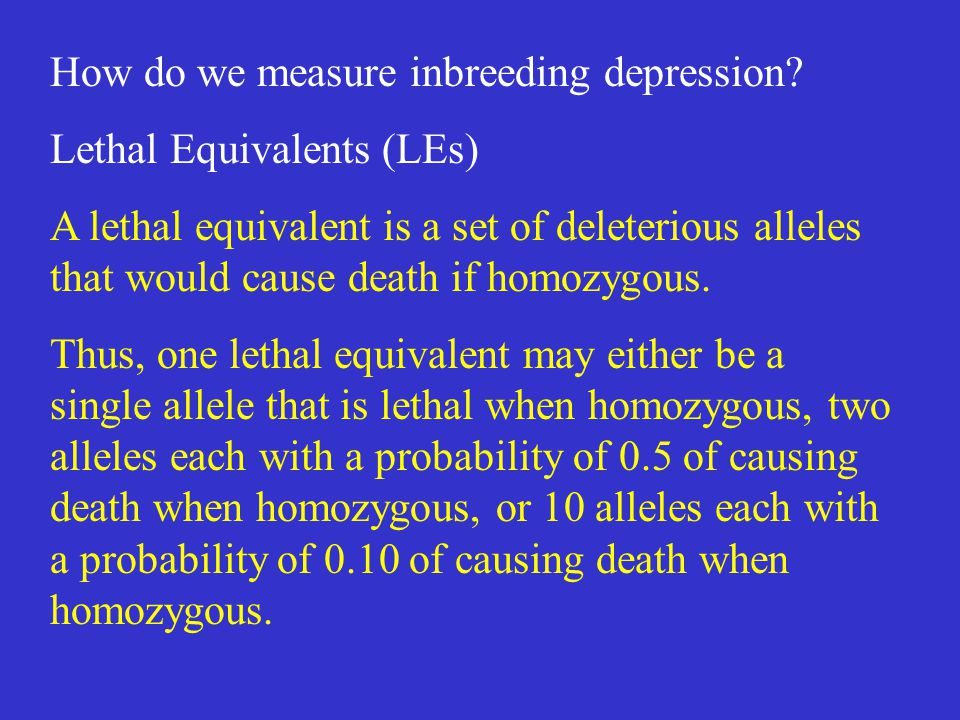 How do we measure inbreeding depression? Lethal Equivalents (LEs) A lethal equivalent is a set of deleterious alleles that would cause death if homozy