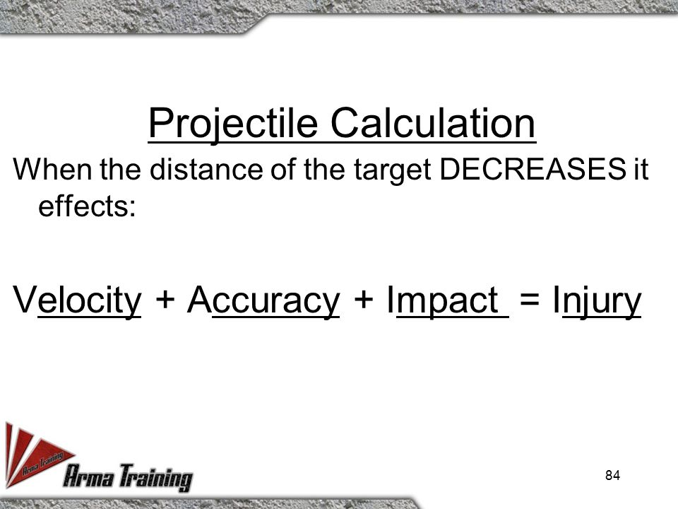 Projectile Calculation When the distance of the target INCREASES it effects: Velocity + Accuracy + Impact = Injury 83