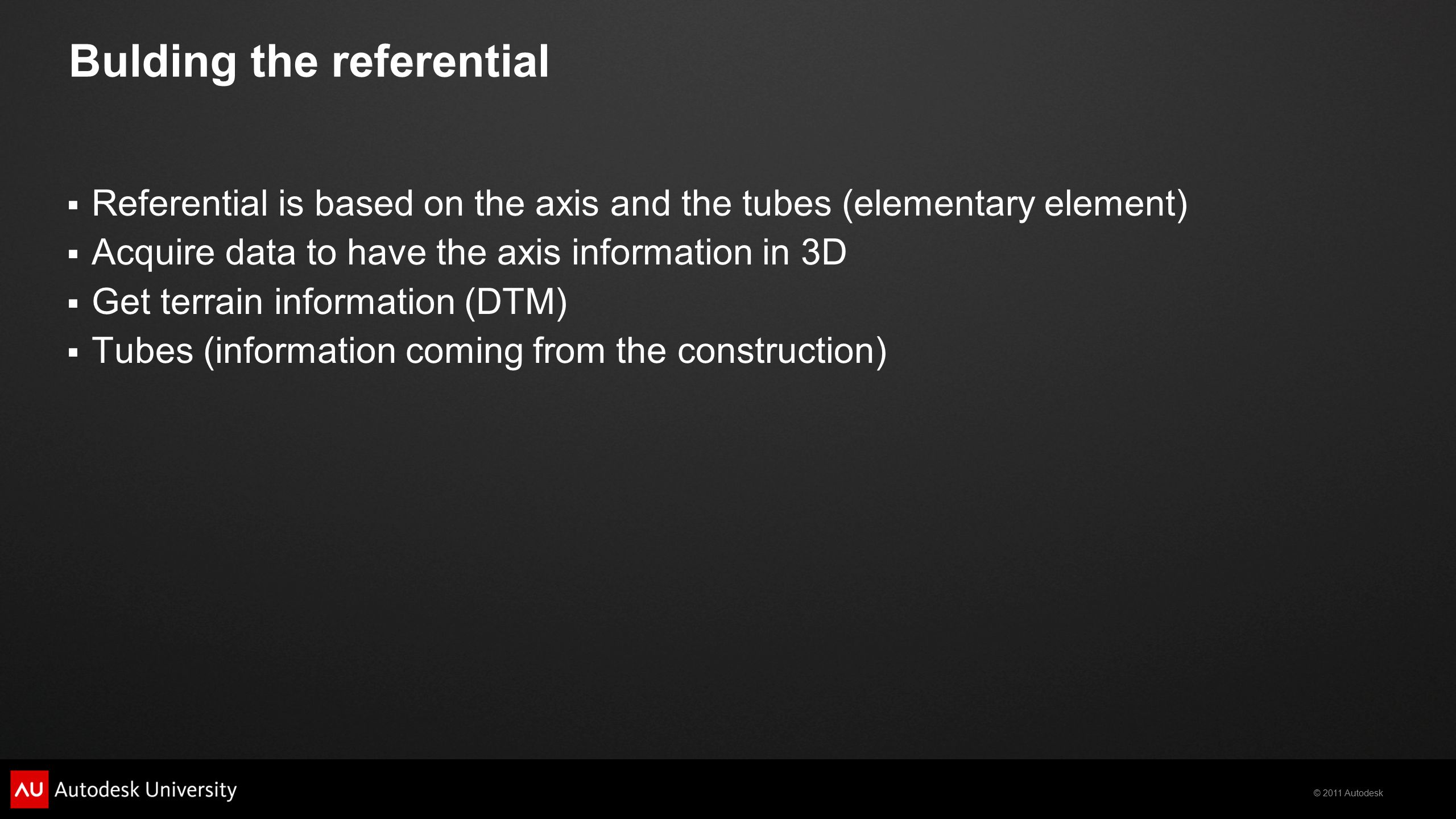 © 2011 Autodesk Bulding the referential  Referential is based on the axis and the tubes (elementary element)  Acquire data to have the axis information in 3D  Get terrain information (DTM)  Tubes (information coming from the construction)