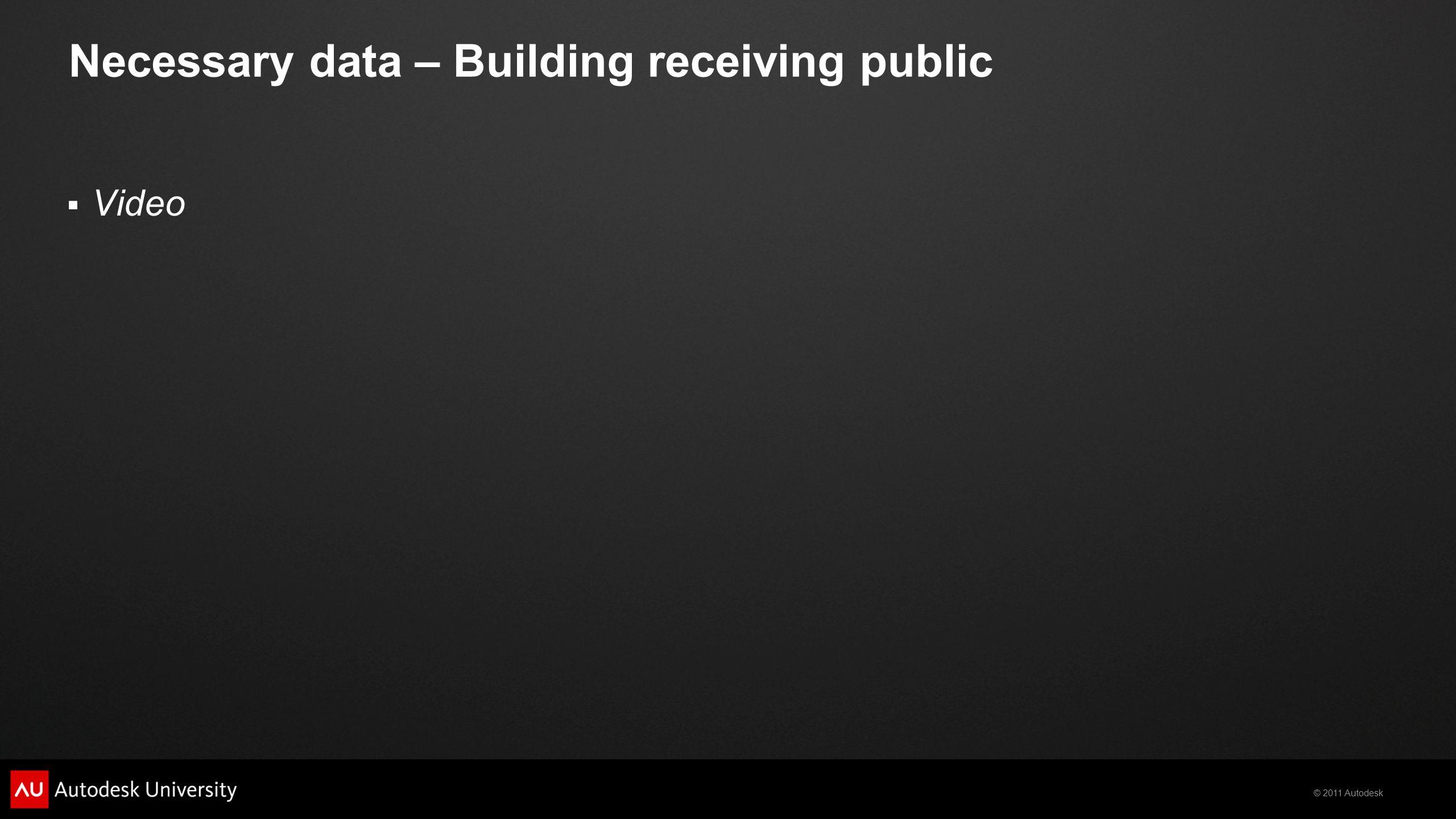 © 2011 Autodesk Necessary data – Building receiving public  Video
