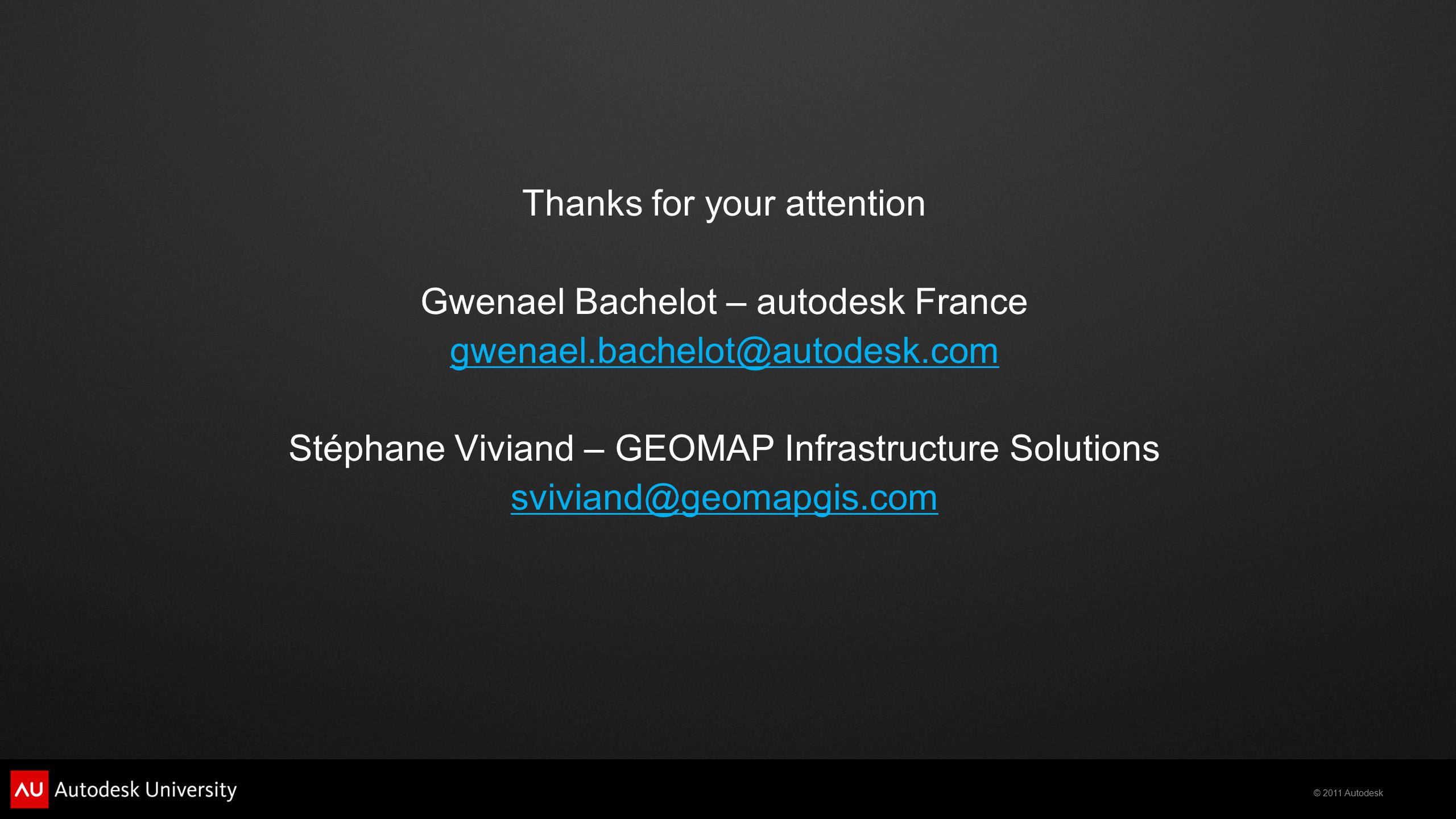 © 2011 Autodesk Thanks for your attention Gwenael Bachelot – autodesk France gwenael.bachelot@autodesk.com Stéphane Viviand – GEOMAP Infrastructure Solutions sviviand@geomapgis.com
