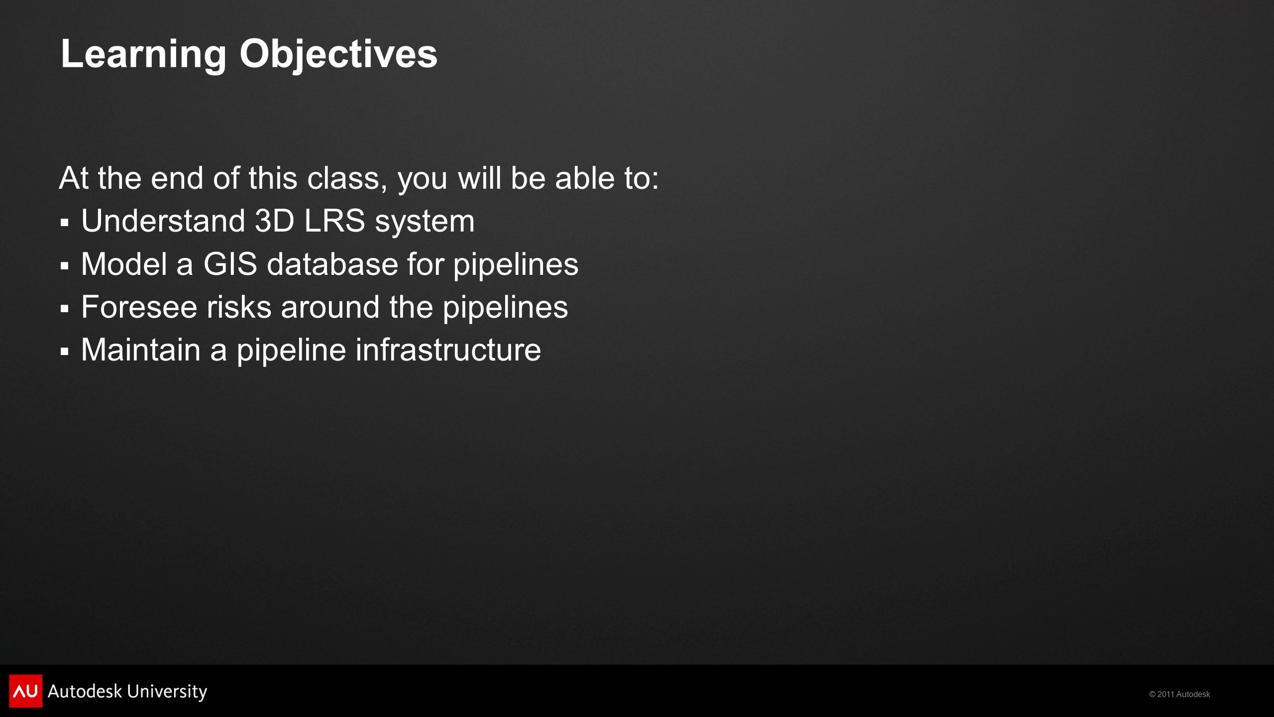 © 2011 Autodesk Learning Objectives At the end of this class, you will be able to:  Understand 3D LRS system  Model a GIS database for pipelines  Foresee risks around the pipelines  Maintain a pipeline infrastructure