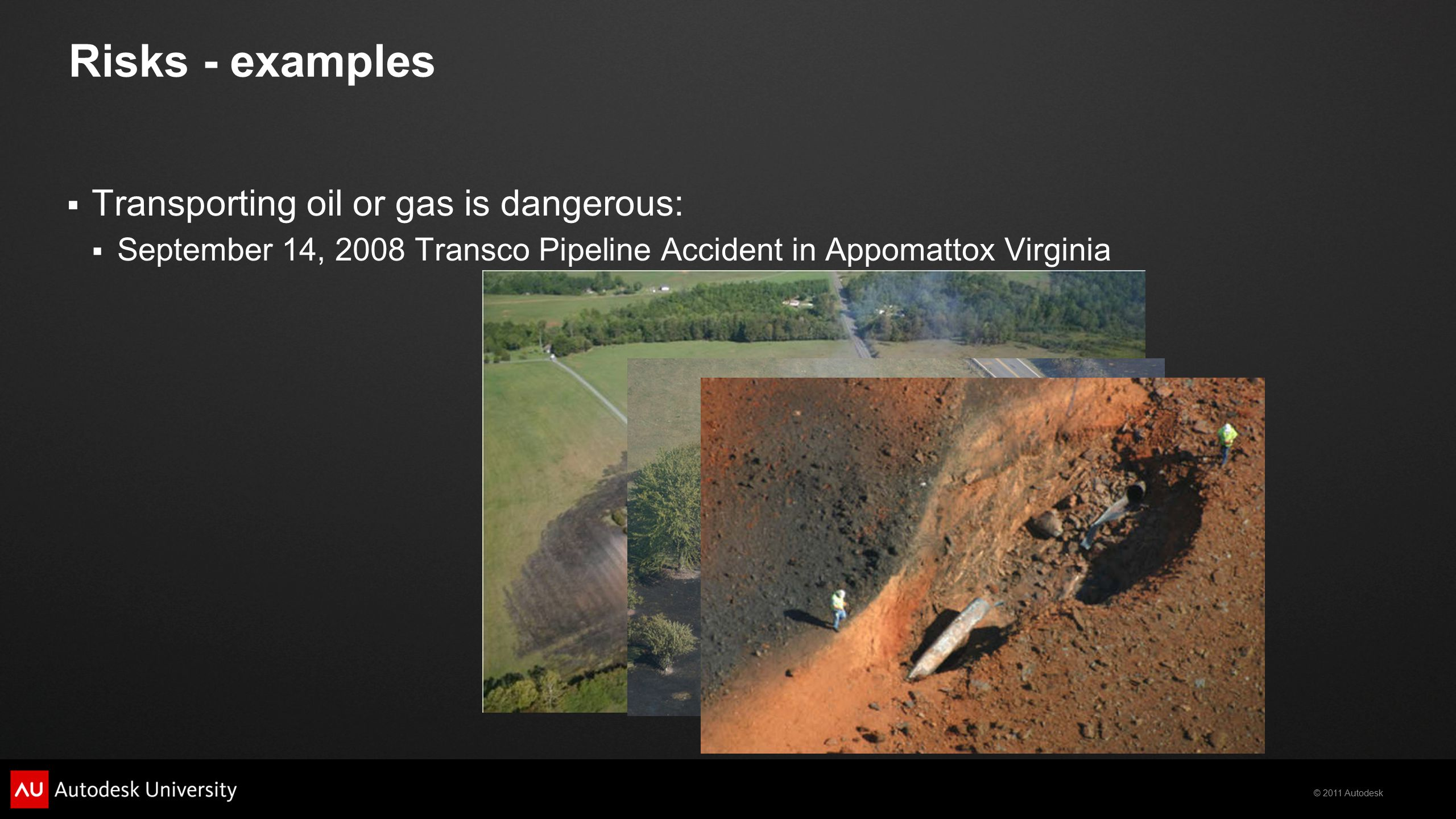 © 2011 Autodesk Risks - examples  Transporting oil or gas is dangerous:  September 14, 2008 Transco Pipeline Accident in Appomattox Virginia
