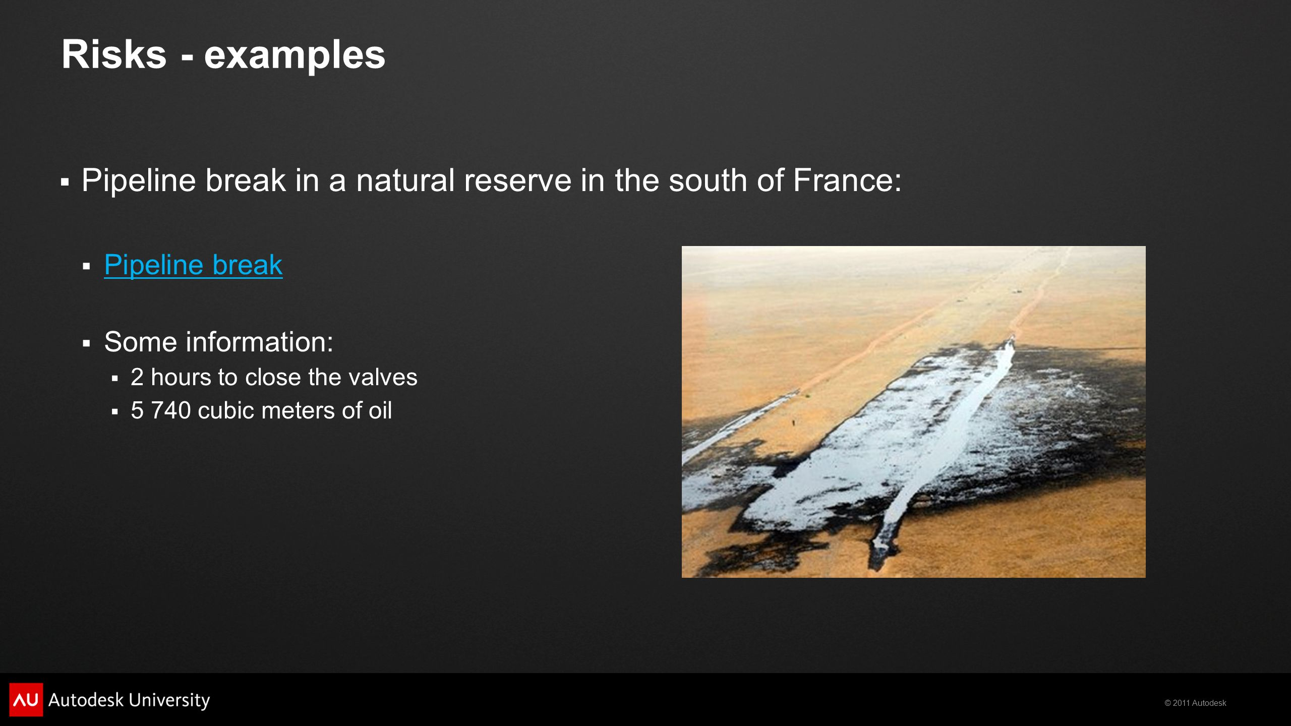 © 2011 Autodesk Risks - examples  Pipeline break in a natural reserve in the south of France:  Pipeline break Pipeline break  Some information:  2 hours to close the valves  5 740 cubic meters of oil