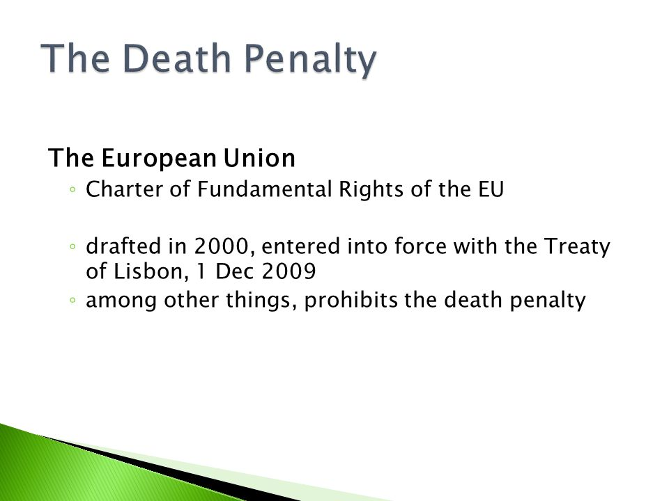 The European Union ◦ Charter of Fundamental Rights of the EU ◦ drafted in 2000, entered into force with the Treaty of Lisbon, 1 Dec 2009 ◦ among other things, prohibits the death penalty