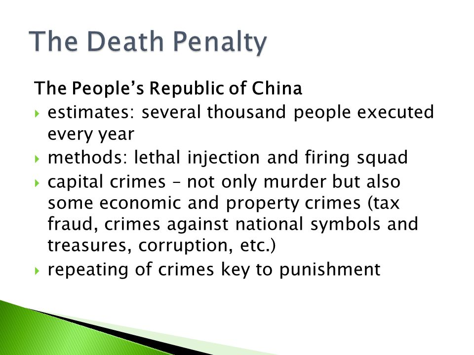 The People's Republic of China  estimates: several thousand people executed every year  methods: lethal injection and firing squad  capital crimes – not only murder but also some economic and property crimes (tax fraud, crimes against national symbols and treasures, corruption, etc.)  repeating of crimes key to punishment