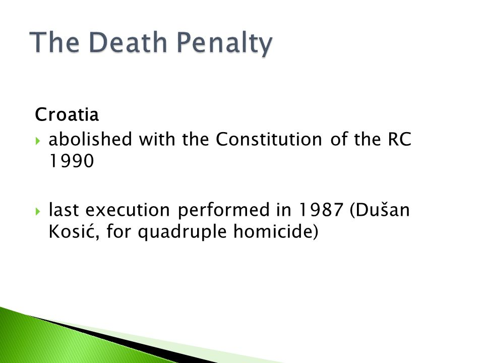 Croatia  abolished with the Constitution of the RC 1990  last execution performed in 1987 (Dušan Kosić, for quadruple homicide)