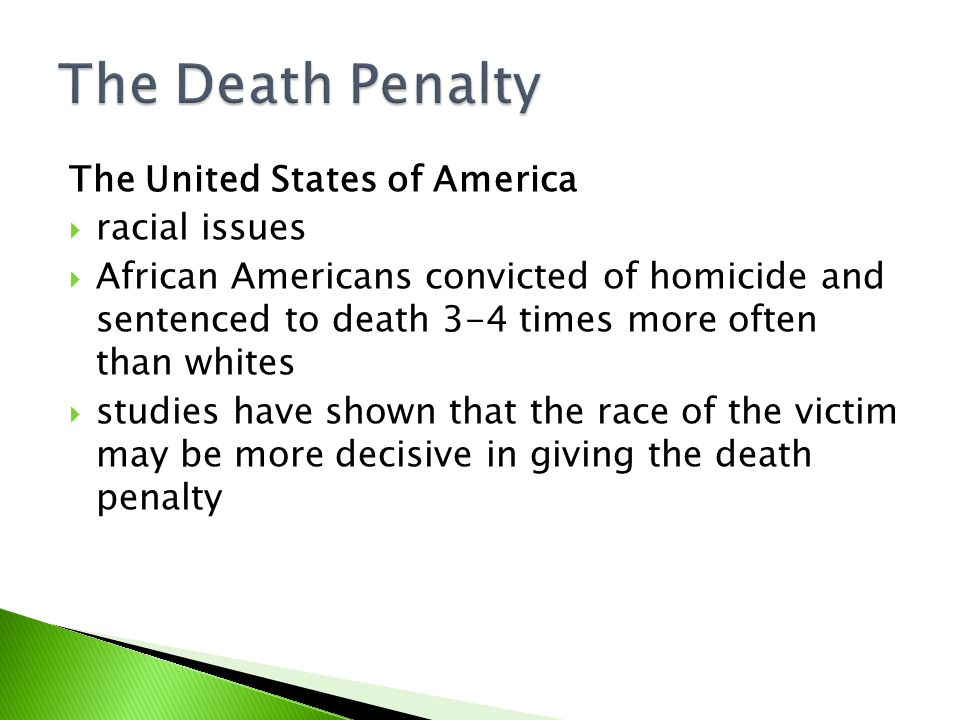 The United States of America  racial issues  African Americans convicted of homicide and sentenced to death 3-4 times more often than whites  studies have shown that the race of the victim may be more decisive in giving the death penalty