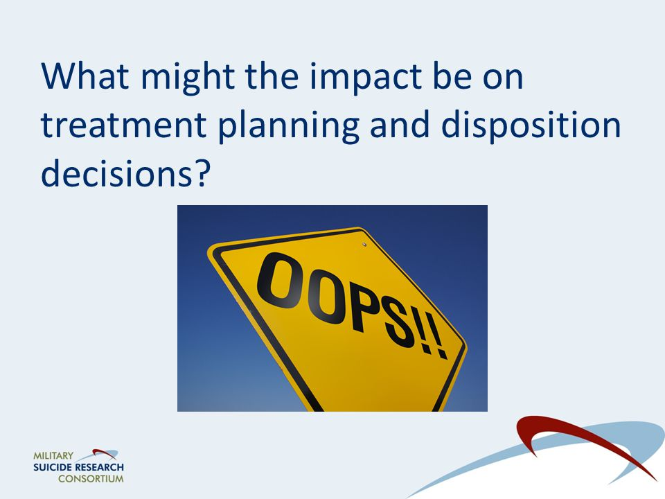 What might the impact be on treatment planning and disposition decisions