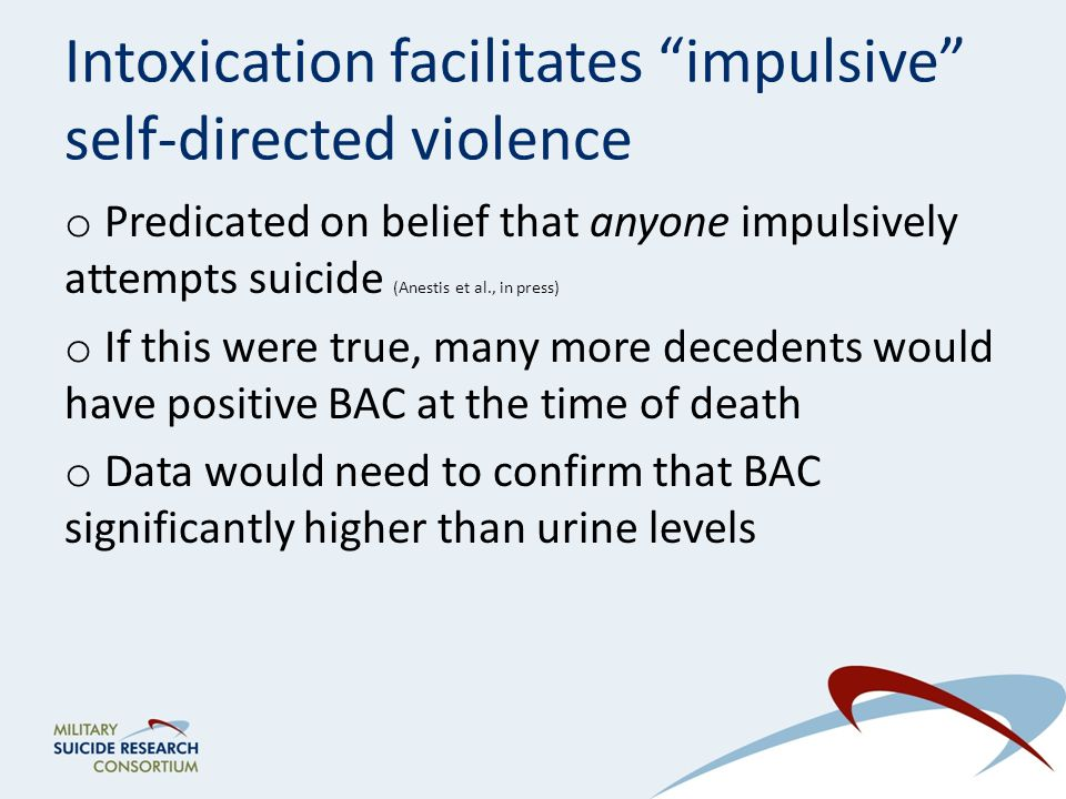 Intoxication facilitates impulsive self-directed violence o Predicated on belief that anyone impulsively attempts suicide (Anestis et al., in press) o If this were true, many more decedents would have positive BAC at the time of death o Data would need to confirm that BAC significantly higher than urine levels