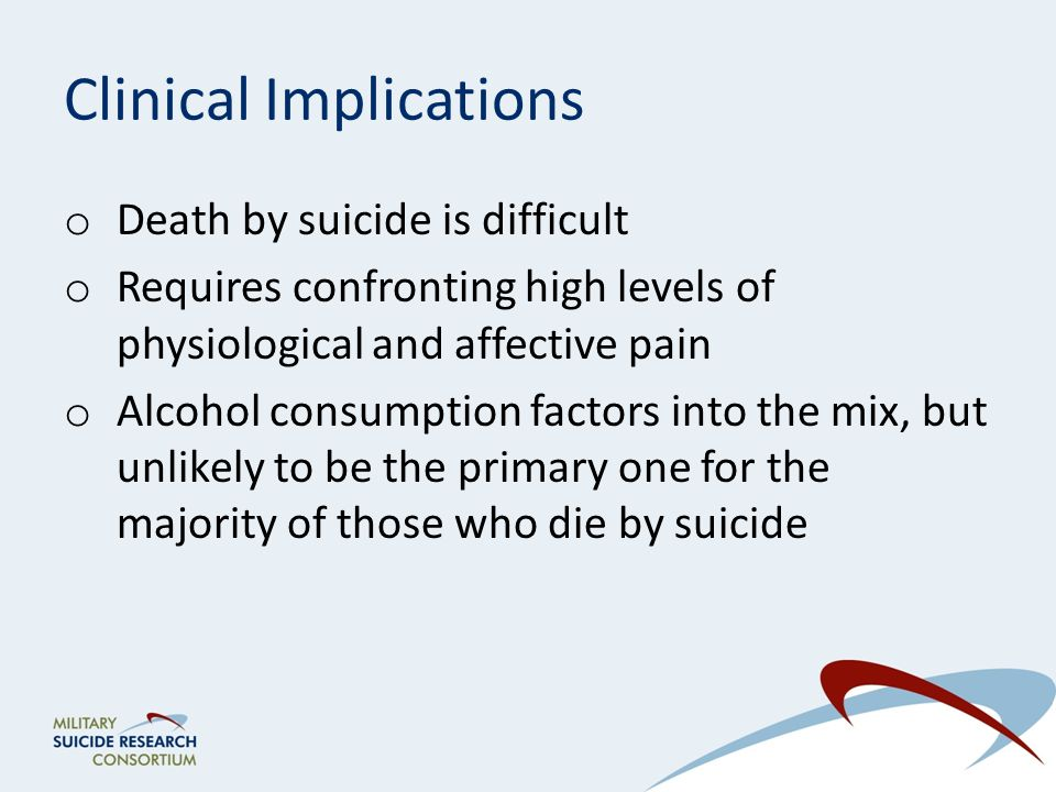 Clinical Implications o Death by suicide is difficult o Requires confronting high levels of physiological and affective pain o Alcohol consumption factors into the mix, but unlikely to be the primary one for the majority of those who die by suicide