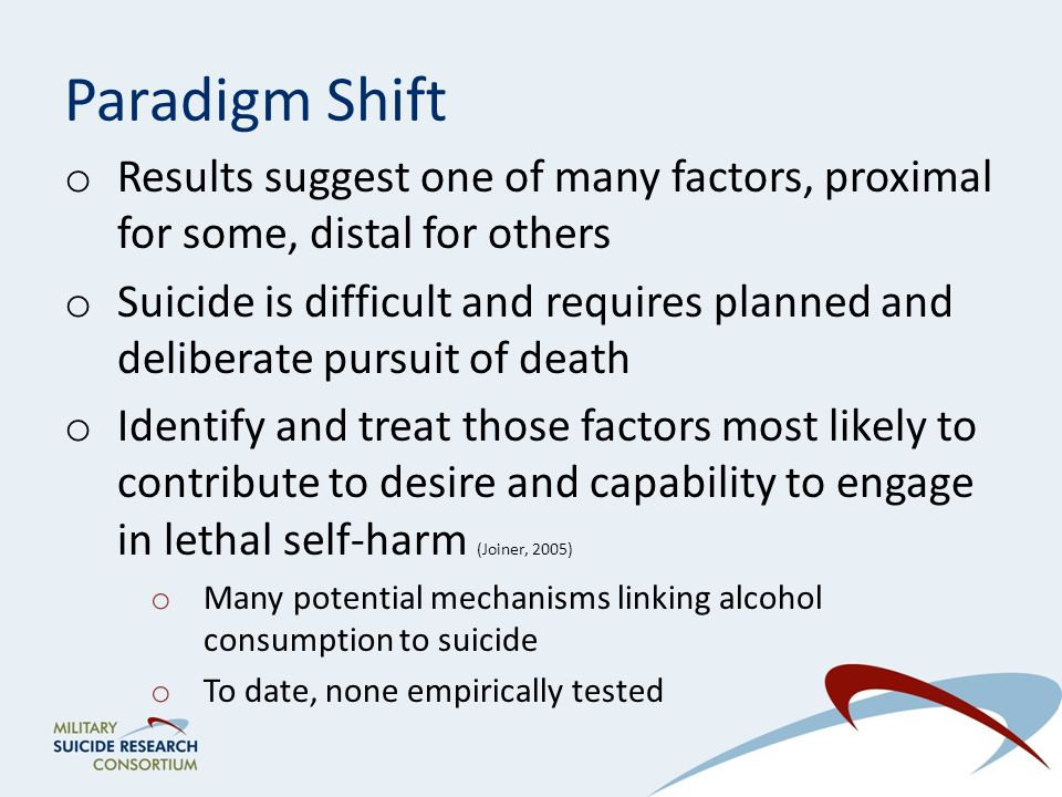 Paradigm Shift o Results suggest one of many factors, proximal for some, distal for others o Suicide is difficult and requires planned and deliberate pursuit of death o Identify and treat those factors most likely to contribute to desire and capability to engage in lethal self-harm (Joiner, 2005) o Many potential mechanisms linking alcohol consumption to suicide o To date, none empirically tested