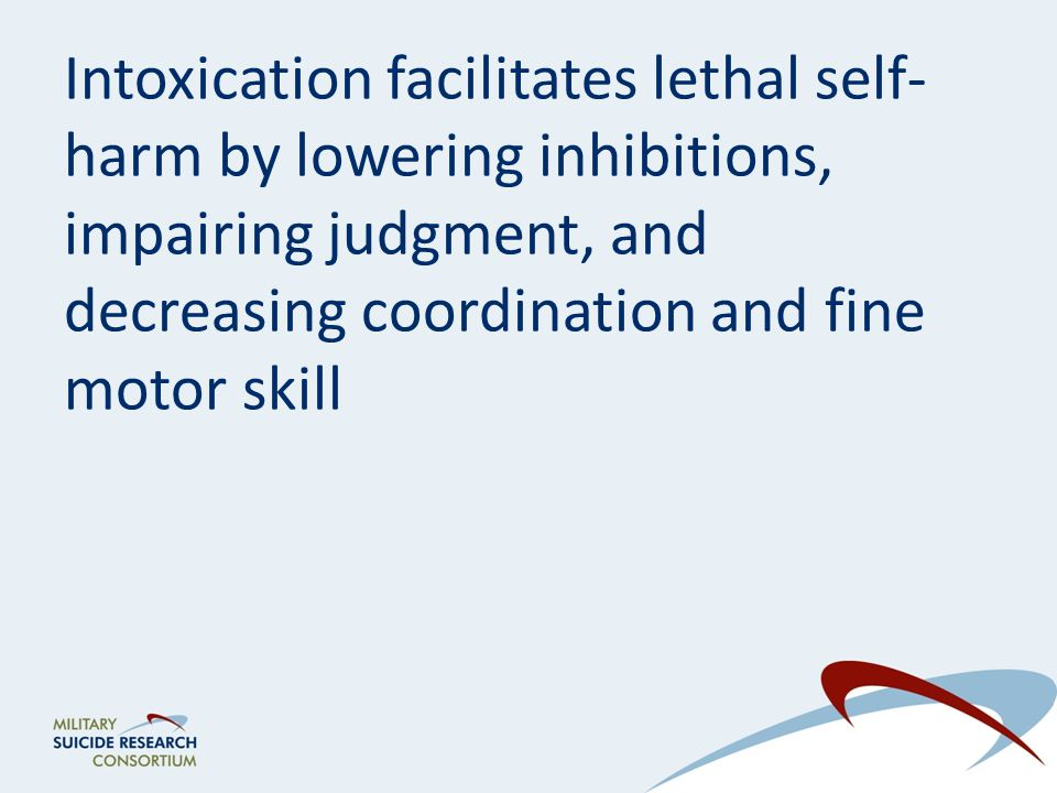 Intoxication facilitates lethal self- harm by lowering inhibitions, impairing judgment, and decreasing coordination and fine motor skill