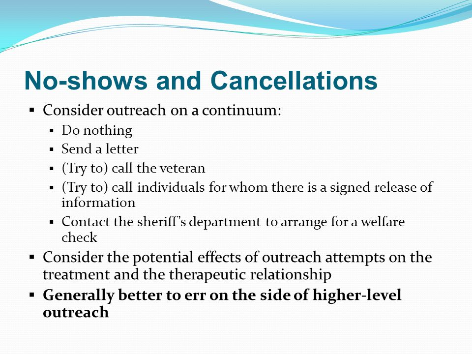No-shows and Cancellations  Consider outreach on a continuum:  Do nothing  Send a letter  (Try to) call the veteran  (Try to) call individuals for whom there is a signed release of information  Contact the sheriff's department to arrange for a welfare check  Consider the potential effects of outreach attempts on the treatment and the therapeutic relationship  Generally better to err on the side of higher-level outreach