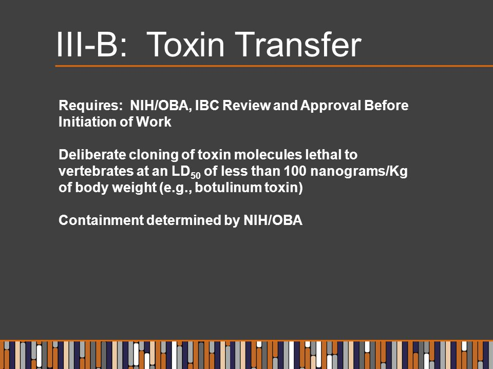 III-B: Toxin Transfer Requires: NIH/OBA, IBC Review and Approval Before Initiation of Work Deliberate cloning of toxin molecules lethal to vertebrates at an LD 50 of less than 100 nanograms/Kg of body weight (e.g., botulinum toxin) Containment determined by NIH/OBA