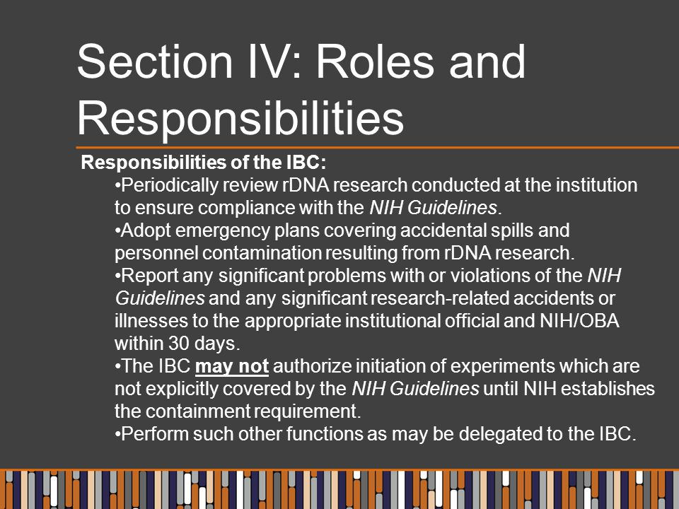 Section IV: Roles and Responsibilities Responsibilities of the IBC: Periodically review rDNA research conducted at the institution to ensure compliance with the NIH Guidelines.