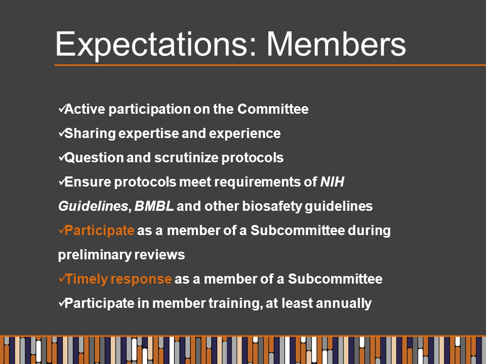 Expectations: Members Active participation on the Committee Sharing expertise and experience Question and scrutinize protocols Ensure protocols meet requirements of NIH Guidelines, BMBL and other biosafety guidelines Participate as a member of a Subcommittee during preliminary reviews Timely response as a member of a Subcommittee Participate in member training, at least annually