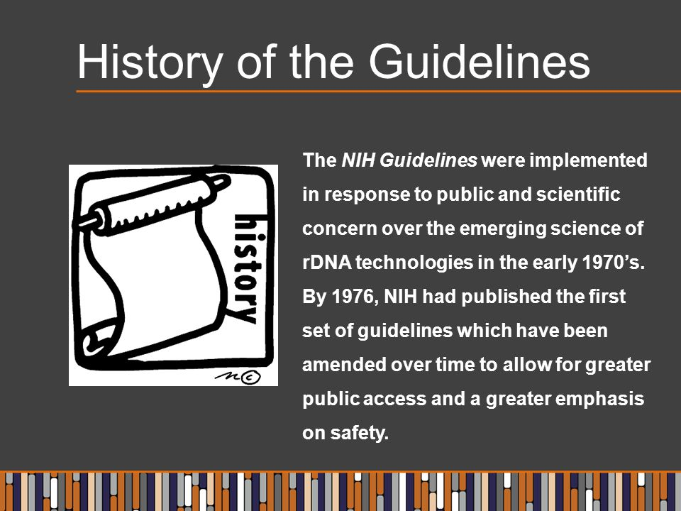 History of the Guidelines The NIH Guidelines were implemented in response to public and scientific concern over the emerging science of rDNA technologies in the early 1970's.