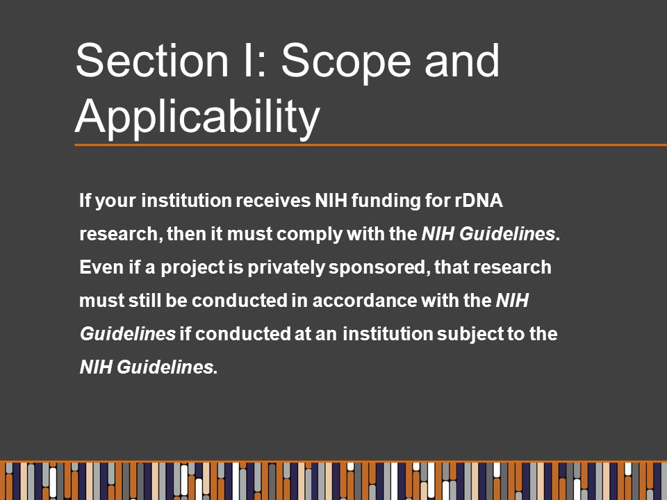 Section I: Scope and Applicability If your institution receives NIH funding for rDNA research, then it must comply with the NIH Guidelines.