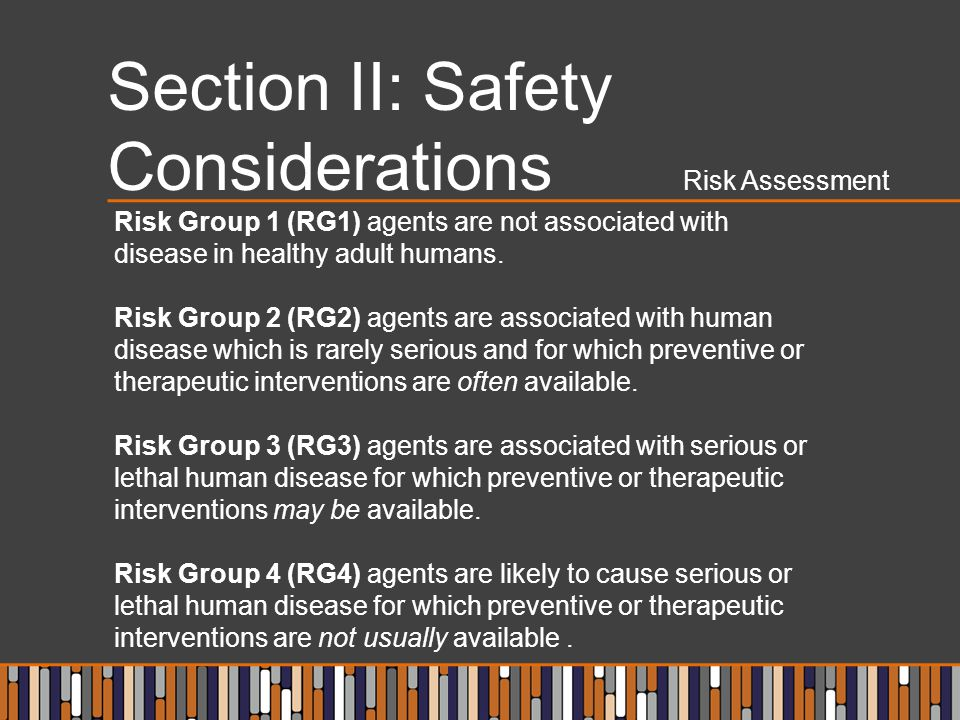 Section II: Safety Considerations Risk Assessment Risk Group 1 (RG1) agents are not associated with disease in healthy adult humans.