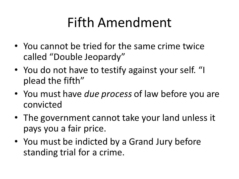 Fifth Amendment You cannot be tried for the same crime twice called Double Jeopardy You do not have to testify against your self.