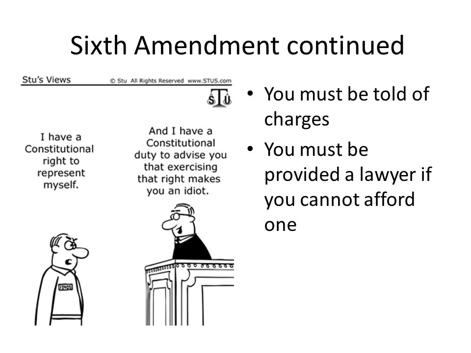 Sixth Amendment continued You must be told of charges You must be provided a lawyer if you cannot afford one