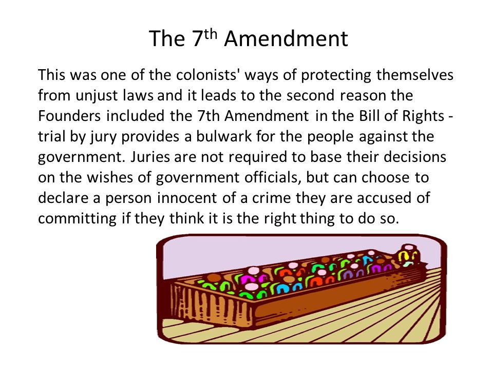 This was one of the colonists ways of protecting themselves from unjust laws and it leads to the second reason the Founders included the 7th Amendment in the Bill of Rights - trial by jury provides a bulwark for the people against the government.