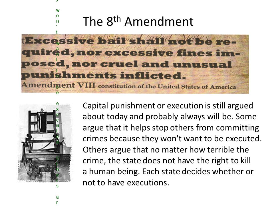 The 8 th Amendment Capital punishment or execution is still argued about today and probably always will be.