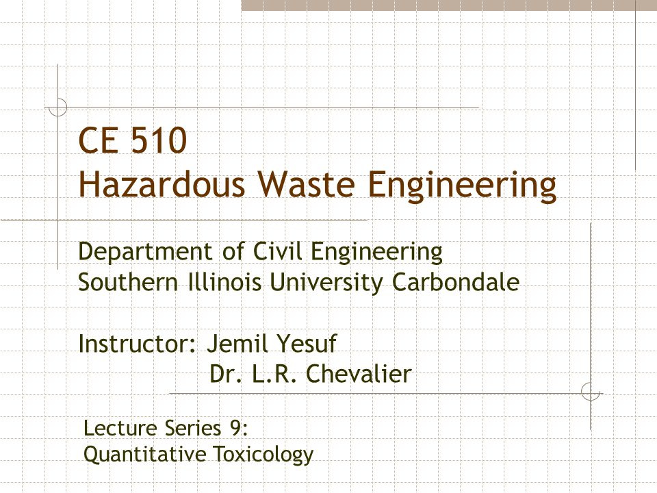 CE 510 Hazardous Waste Engineering Department of Civil Engineering Southern Illinois University Carbondale Instructor: Jemil Yesuf Dr. L.R. Chevalier