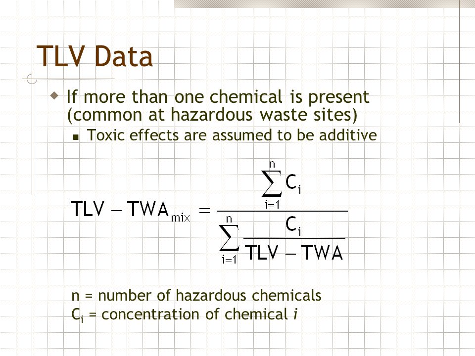 TLV Data  If more than one chemical is present (common at hazardous waste sites) Toxic effects are assumed to be additive n = number of hazardous che