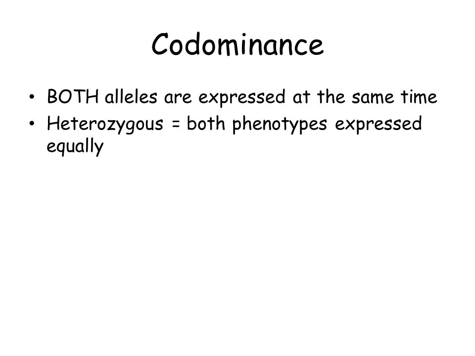 Codominance BOTH alleles are expressed at the same time Heterozygous = both phenotypes expressed equally