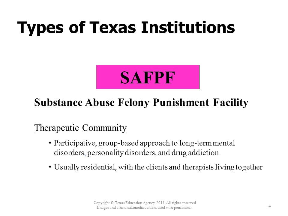 Types of Texas Institutions 4 SAFPF Substance Abuse Felony Punishment Facility Therapeutic Community Participative, group-based approach to long-term