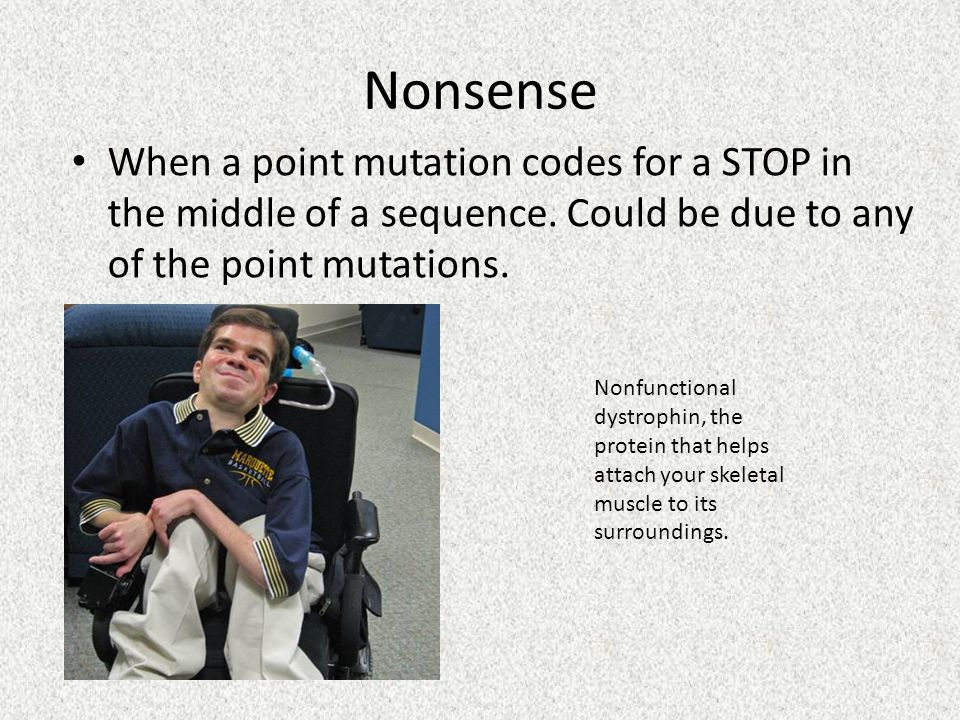 Nonsense When a point mutation codes for a STOP in the middle of a sequence.