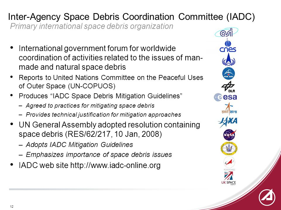 12 Inter-Agency Space Debris Coordination Committee (IADC) Primary international space debris organization International government forum for worldwide coordination of activities related to the issues of man- made and natural space debris Reports to United Nations Committee on the Peaceful Uses of Outer Space (UN-COPUOS) Produces IADC Space Debris Mitigation Guidelines –Agreed to practices for mitigating space debris –Provides technical justification for mitigation approaches UN General Assembly adopted resolution containing space debris (RES/62/217, 10 Jan, 2008) –Adopts IADC Mitigation Guidelines –Emphasizes importance of space debris issues IADC web site http://www.iadc-online.org