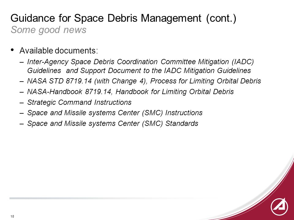 18 Guidance for Space Debris Management (cont.) Some good news Available documents: –Inter-Agency Space Debris Coordination Committee Mitigation (IADC) Guidelines and Support Document to the IADC Mitigation Guidelines –NASA STD 8719.14 (with Change 4), Process for Limiting Orbital Debris –NASA-Handbook 8719.14, Handbook for Limiting Orbital Debris –Strategic Command Instructions –Space and Missile systems Center (SMC) Instructions –Space and Missile systems Center (SMC) Standards