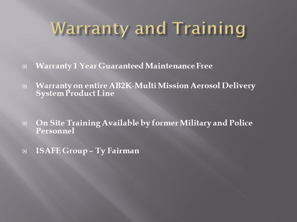  Warranty 1 Year Guaranteed Maintenance Free  Warranty on entire AB2K-Multi Mission Aerosol Delivery System Product Line  On Site Training Available by former Military and Police Personnel  ISAFE Group – Ty Fairman