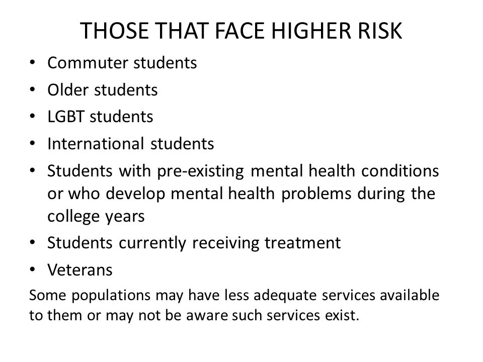 THOSE THAT FACE HIGHER RISK Commuter students Older students LGBT students International students Students with pre-existing mental health conditions or who develop mental health problems during the college years Students currently receiving treatment Veterans Some populations may have less adequate services available to them or may not be aware such services exist.