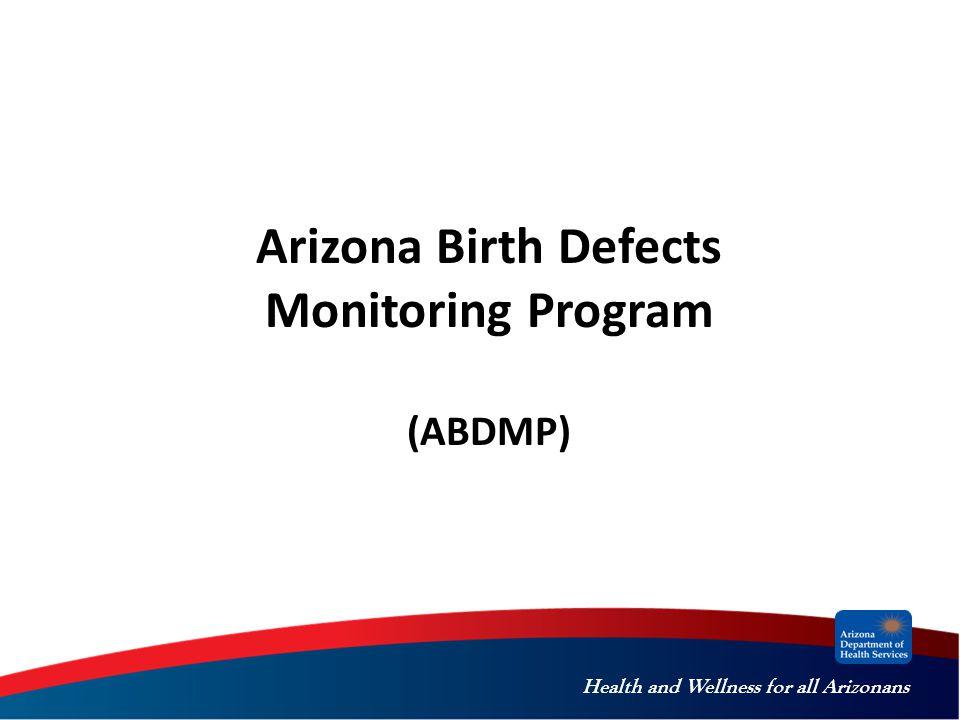Health and Wellness for all Arizonans Arizona Birth Defects Monitoring Program (ABDMP)