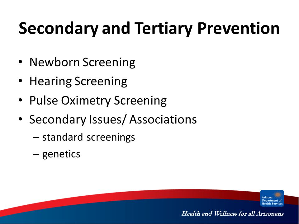 Health and Wellness for all Arizonans Secondary and Tertiary Prevention Newborn Screening Hearing Screening Pulse Oximetry Screening Secondary Issues/