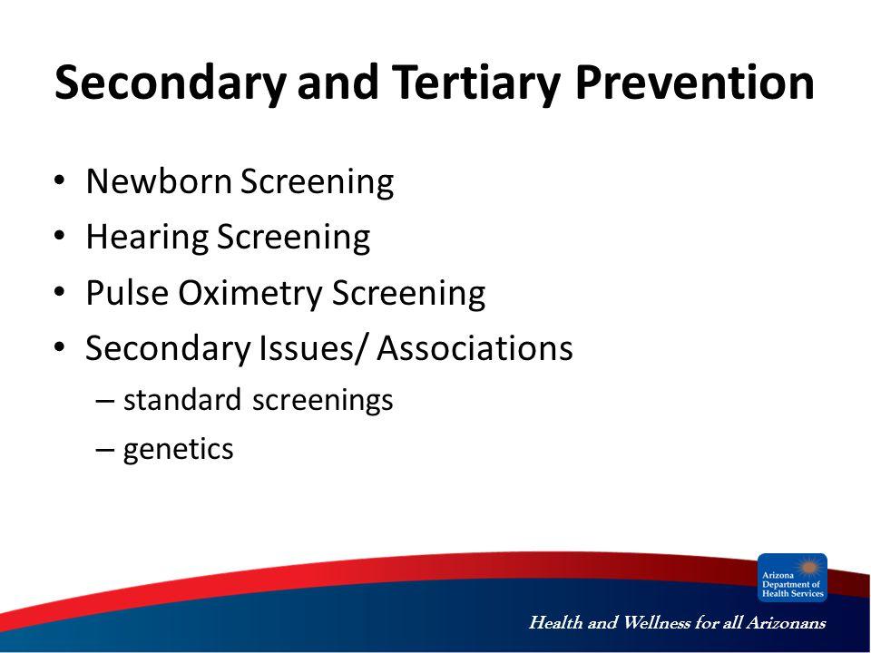 Health and Wellness for all Arizonans Secondary and Tertiary Prevention Newborn Screening Hearing Screening Pulse Oximetry Screening Secondary Issues/ Associations – standard screenings – genetics