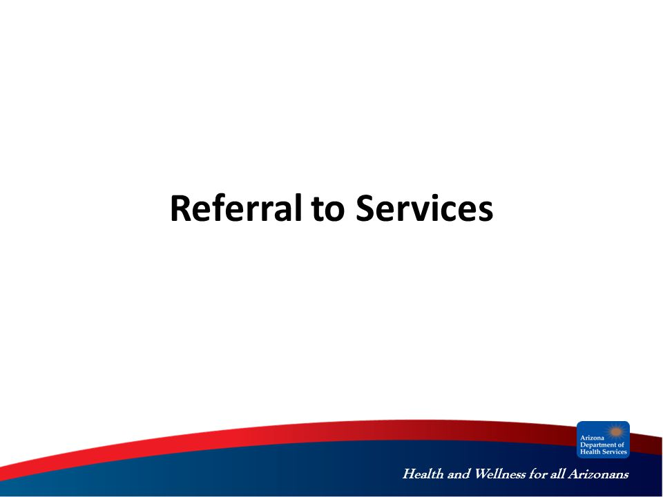 Health and Wellness for all Arizonans Referral to Services