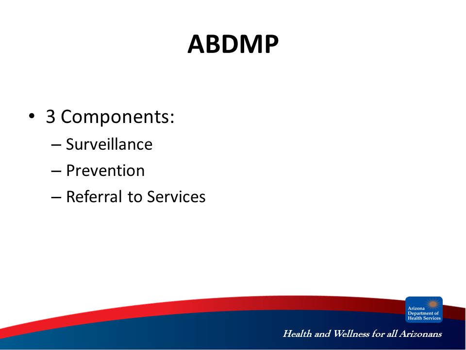 Health and Wellness for all Arizonans ABDMP 3 Components: – Surveillance – Prevention – Referral to Services