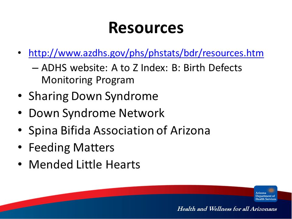 Health and Wellness for all Arizonans Resources http://www.azdhs.gov/phs/phstats/bdr/resources.htm – ADHS website: A to Z Index: B: Birth Defects Monitoring Program Sharing Down Syndrome Down Syndrome Network Spina Bifida Association of Arizona Feeding Matters Mended Little Hearts